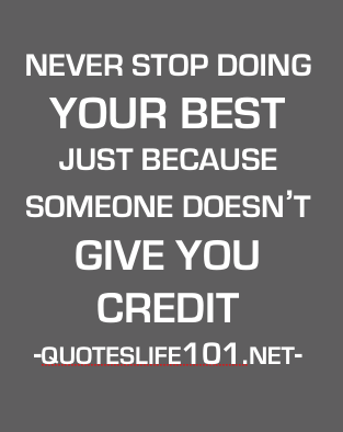 It's important to feel recognized at work so if you never are, you might consider moving on. However, never stop doing your best because you're not getting credit. Photo Credit: quoteslife101.net