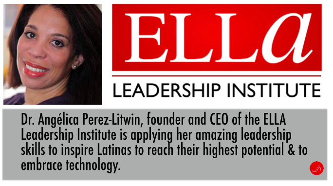 Dr.Angelica Perez-Litwin, founder and CEO of the ELLA Institute applies her amazing leadership skills to encourage more women in technology