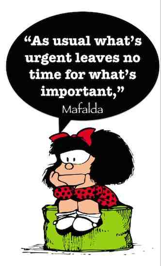 Prioritizing is a critical component of communications. Don't let urgent things get always in the way of discussing what's important. Thank you Quino for Mafalda! | 21 famous and funny communication quotes