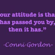 If your attitude is that life has passed you by, then it has. Conni Gordon's quote