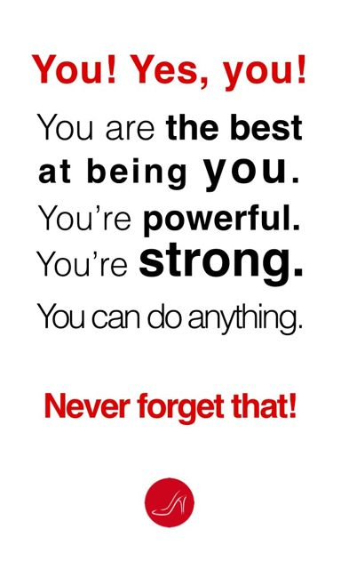 You are the best at being you. You're powerful. You are strong. You can do anything. Never forget that!