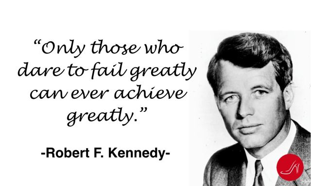 Only those who dare to fail greatly can ever achieve greatly- By Robert F.Kennedy