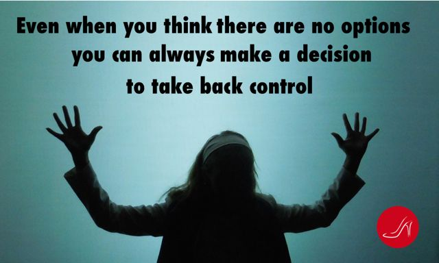 Even when you think there are no options you can always make a decision to take back control