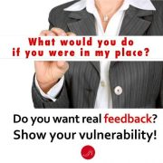 What would you do if you were in my place? Do you want real feedback? Show your vulnerability!