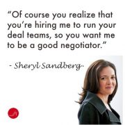 Sheryl Sandberg negotiation quote- Of course you realize that you're hiring me to run your deal teams, so you want me to be a good negotiator