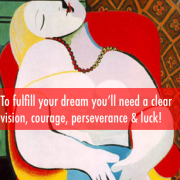To fulfill your dreams you'll need a clear vision, courage, perseverance and luck. Photo Credit: Le Reve by Pablo Picasso