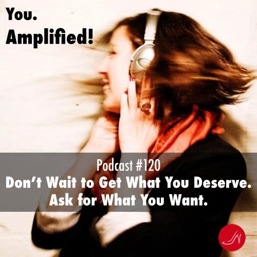 Don't wait to get what you deserve. Ask for what you want. Podcast 120