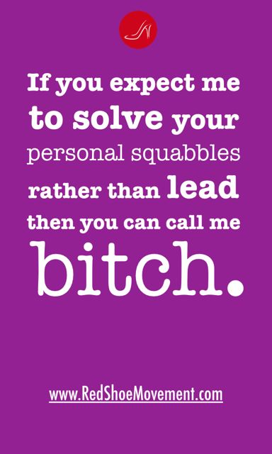If you expect me to solve your personal squabbles rather than lead, you can call me a bitch. Quote.