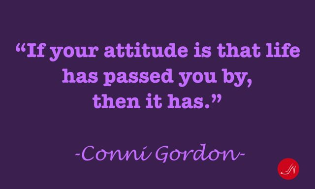Conni Gordon quote: If your attitude is that life has passed you by, then it has.