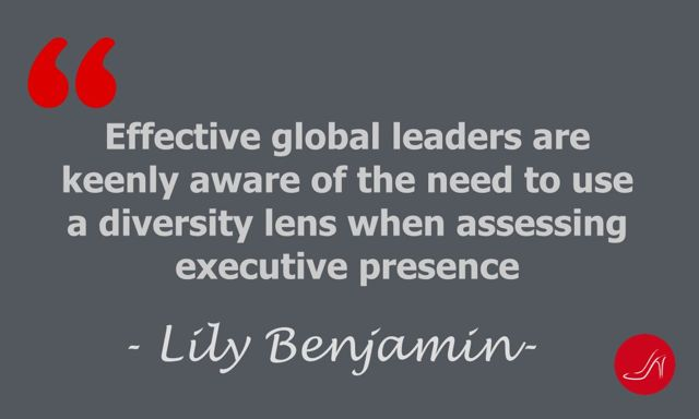 Effective global leaders are fully aware of the need to use a diversity lens when assessing executive presence