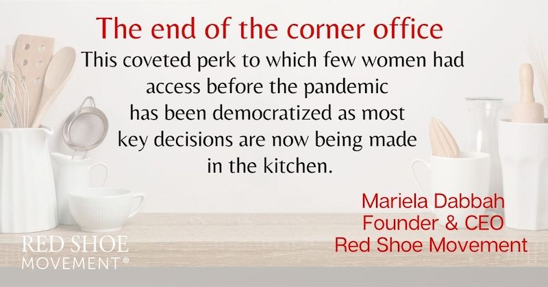 The pandemic brought the end of the corner office. Now most decisions are made from the kitchen. This could work towards finding a gender inequity vaccine.